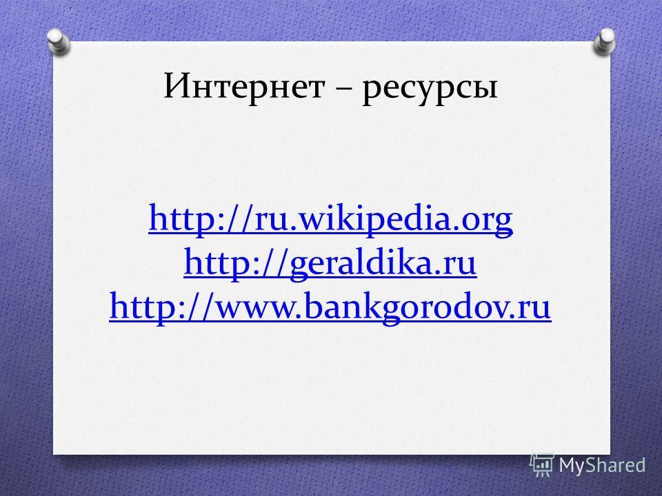 Интернет – ресурсы http://ru.wikipedia.org http://geraldika.ru http://www.bankgorodov.ru http://ru.wikipedia.org http://geraldika.ru http://www.bankgorodov.ru