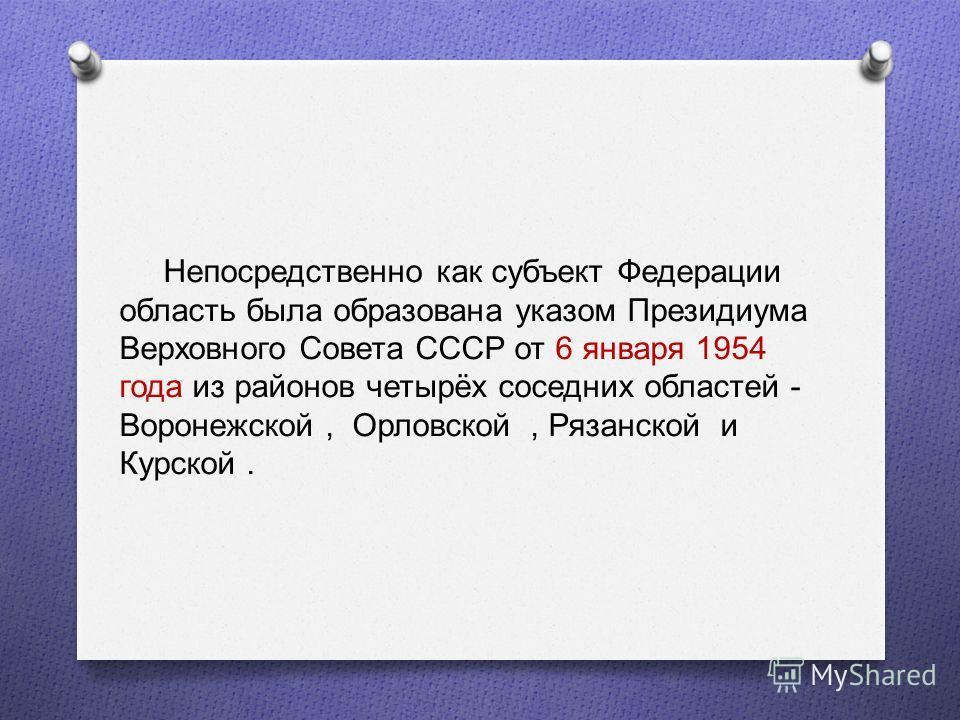 Непосредственно как субъект Федерации область была образована указом Президиума Верховного Совета СССР от 6 января 1954 года из районов четырёх соседних областей - Воронежской, Орловской, Рязанской и Курской.