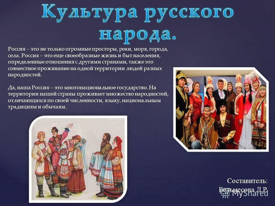 Россия – это не только огромные просторы, реки, моря, города, села. Россия – это еще своеобразные жизнь и быт населения, определенные отношения с другими странами, также это совместное проживание на одной территории людей разных народностей. Да, наша