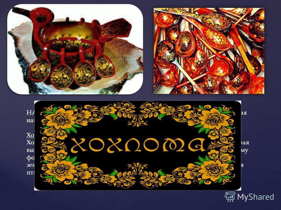 НАРОДНЫЕ ХУДОЖЕСТВЕННЫЕ ПРОМЫСЛЫ – ещё одна составляющая национальной культуры России. Хохлома Хохлома – это декоративная роспись деревянной посуды и мебели, которая выполняется чёрным и красным (изредка, зелёным) цветом по золотистому фону. Традицио