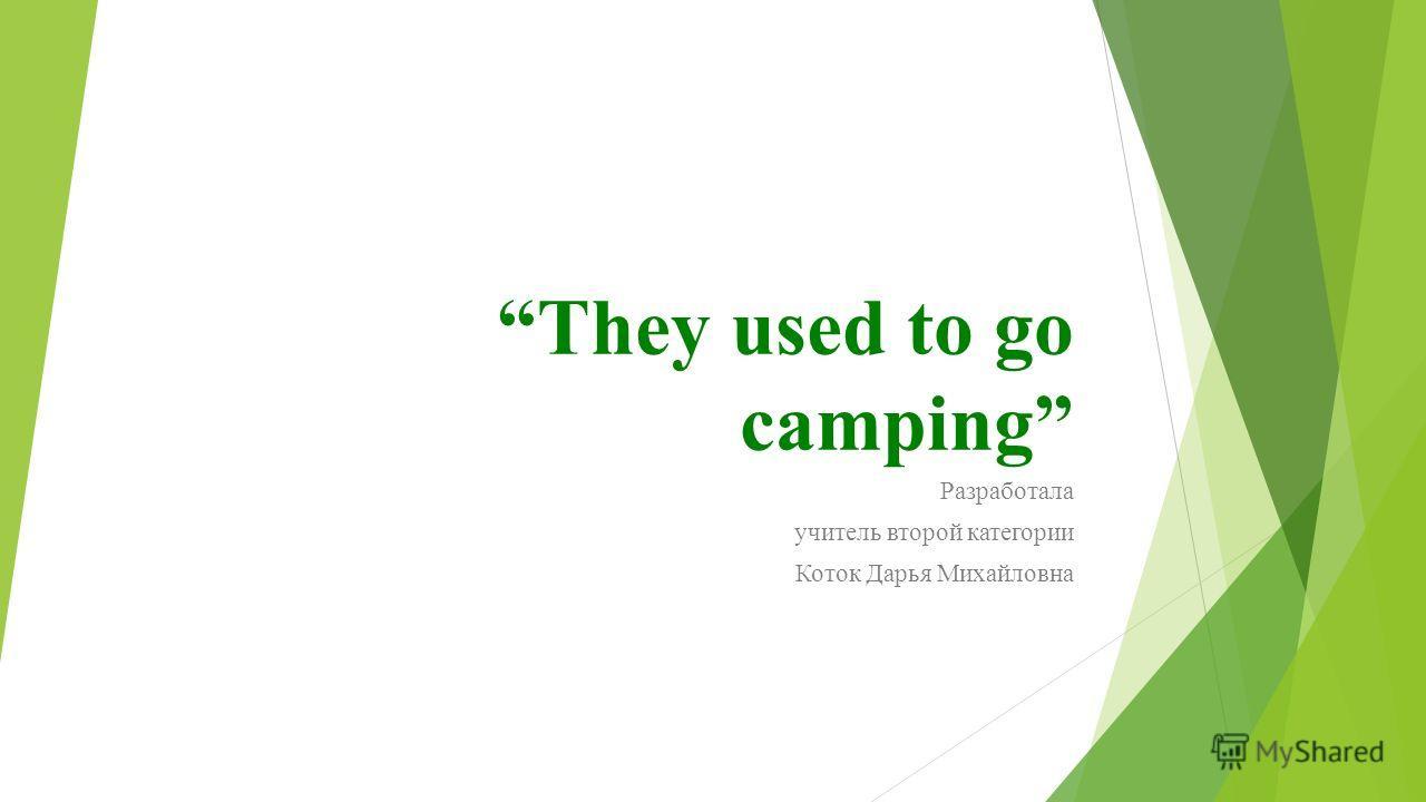 They used to go camping Разработала учитель второй категории Коток Дарья Михайловна
