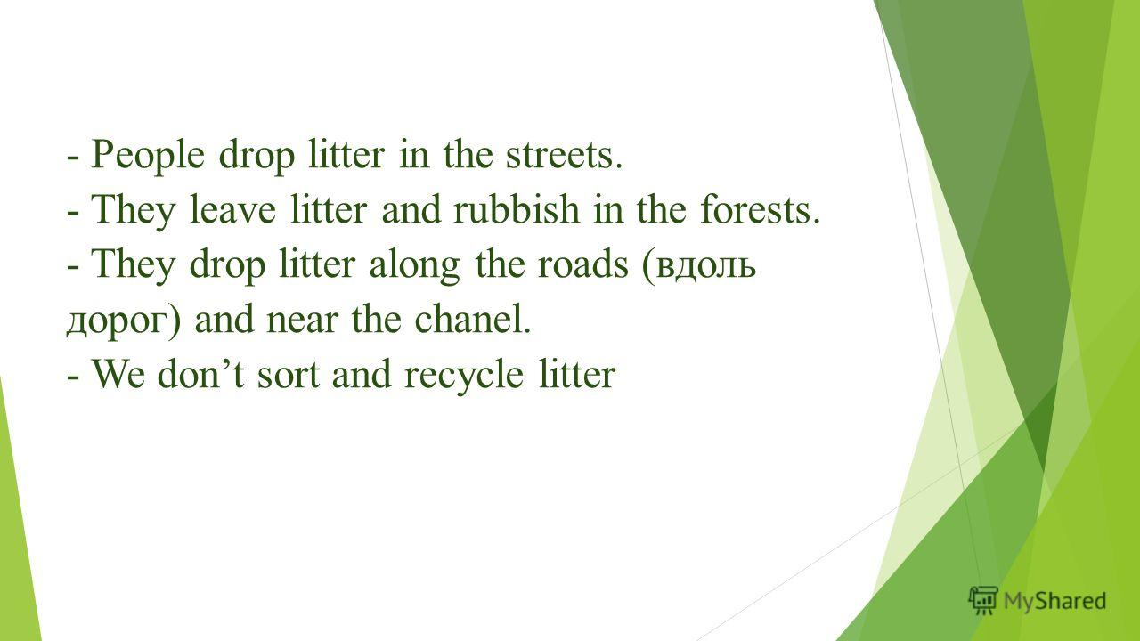 - People drop litter in the streets. - They leave litter and rubbish in the forests. - They drop litter along the roads (вдоль дорог) and near the chanel. - We dont sort and recycle litter