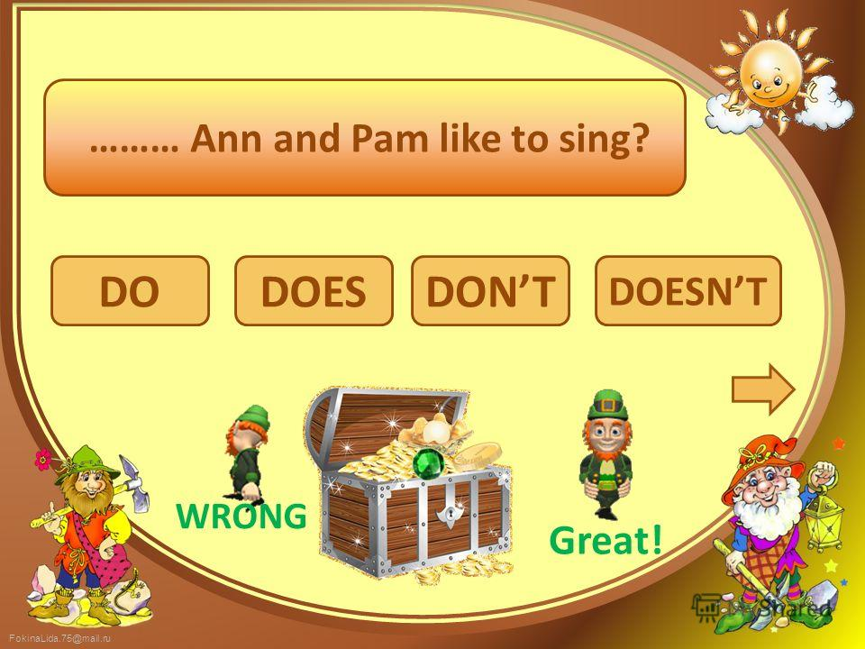 FokinaLida.75@mail.ru DO DOESNT DOESDONT ……… Ann and Pam like to sing? WRONG Great!