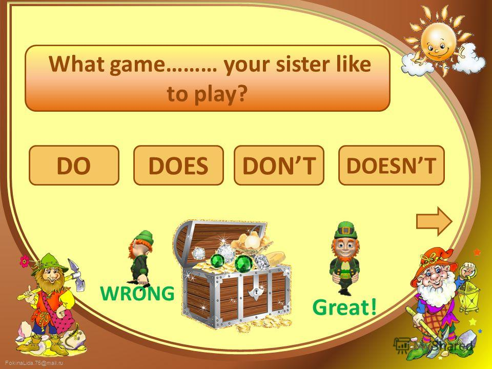 FokinaLida.75@mail.ru DO DOESNT DOESDONT What game……… your sister like to play? WRONG Great!