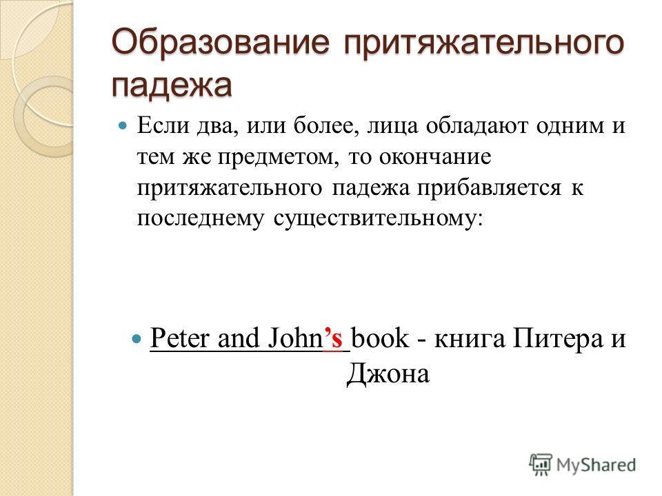 Образование притяжательного падежа Если два, или более, лица обладают одним и тем же предметом, то окончание притяжательного падежа прибавляется к последнему существительному: Peter and Johns book - книга Питера и Джона
