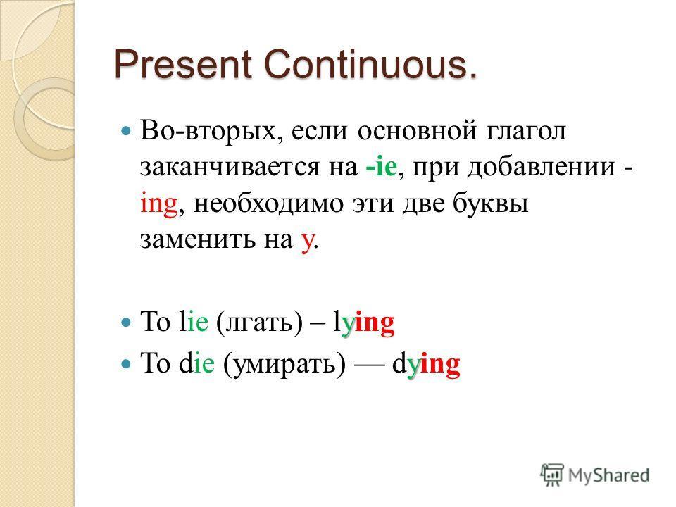 Present Continuous. Во-вторых, если основной глагол заканчивается на -ie, при добавлении - ing, необходимо эти две буквы заменить на y. y To lie (лгать) – lying y To die (умирать) dying