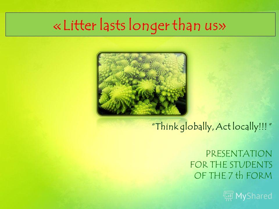«Litter lasts longer than us» Think globally, Act locally!!! PRESENTATION FOR THE STUDENTS OF THE 7 th FORM