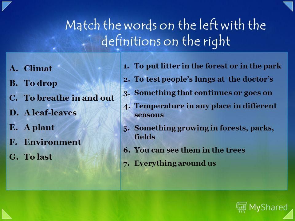 Match the words on the left with the definitions on the right A.Climat B.To drop C.To breathe in and out D.A leaf-leaves E.A plant F.Environment G.To last 1. To put litter in the forest or in the park 2. To test peoples lungs at the doctors 3. Someth