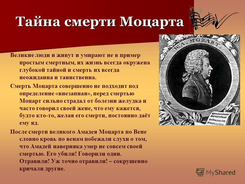 Тайна смерти Моцарта Великие люди и живут и умирают не в пример простым смертным, их жизнь всегда окружена глубокой тайной и смерть их всегда неожиданна и таинственна. Смерть Моцарта совершенно не подходит под определение «внезапная», перед смертью М