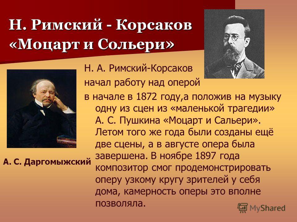 Н. Римский - Корсаков «Моцарт и Сольери » Н. А. Римский-Корсаков начал работу над оперой в начале в 1872 году,а положив на музыку одну из сцен из «маленькой трагедии» А. С. Пушкина «Моцарт и Сальери». Летом того же года были созданы ещё две сцены, а