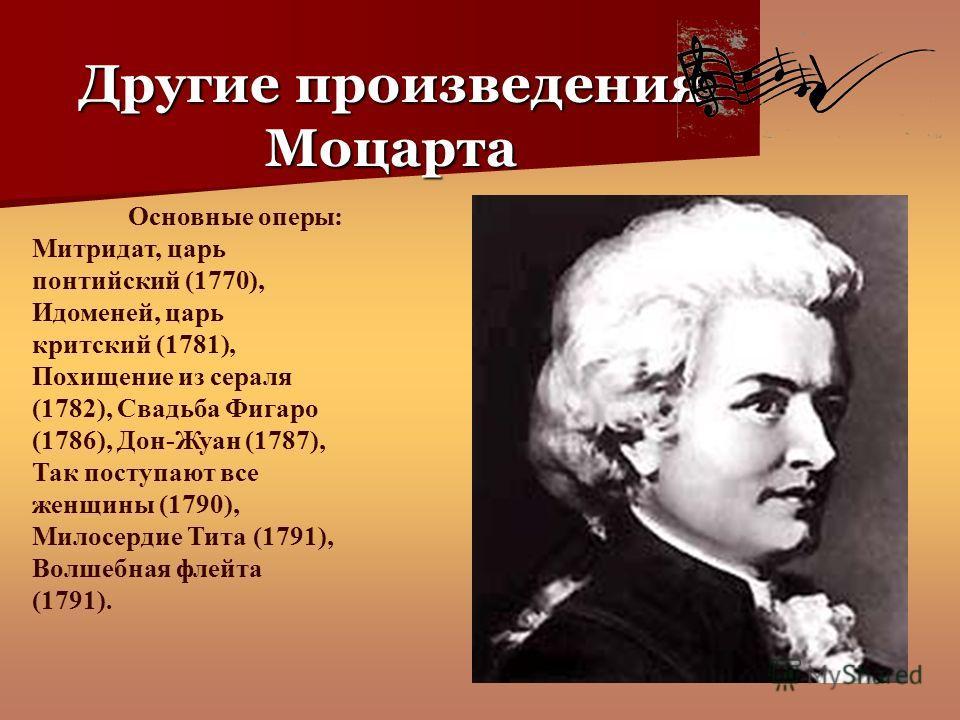 Основные оперы: Митридат, царь понтийский (1770), Идоменей, царь критский (1781), Похищение из сераля (1782), Свадьба Фигаро (1786), Дон-Жуан (1787), Так поступают все женщины (1790), Милосердие Тита (1791), Волшебная флейта (1791). Другие произведен