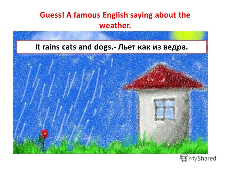 Guess! A famous English saying about the weather. It` c ` ` d`` It rains cats and dogs.- Льет как из ведра.