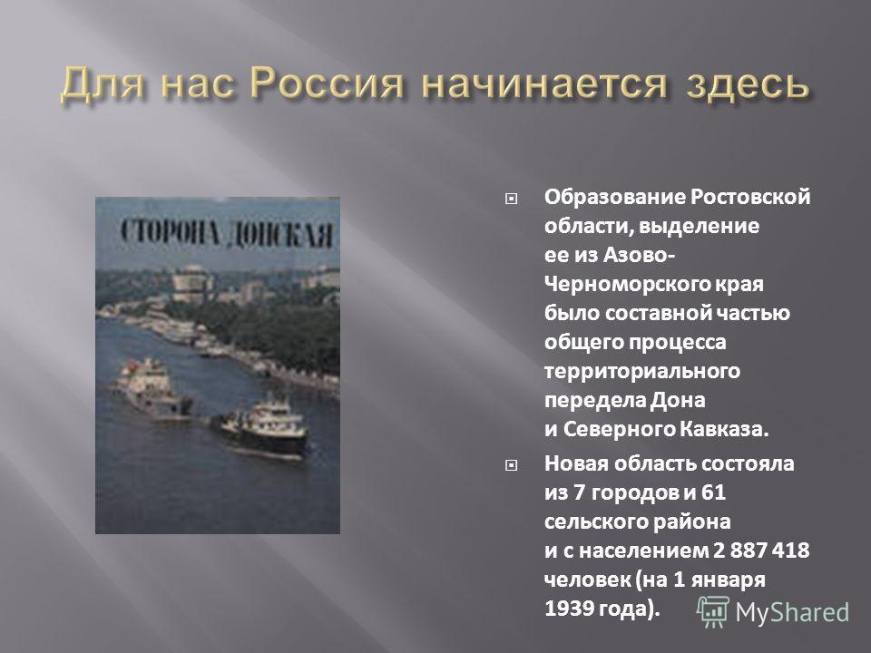 Образование Ростовской области, выделение ее из Азово- Черноморского края было составной частью общего процесса территориального передела Дона и Северного Кавказа. Новая область состояла из 7 городов и 61 сельского района и с населением 2 887 418 чел
