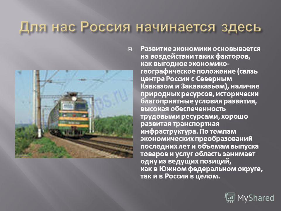 Развитие экономики основывается на воздействии таких факторов, как выгодное экономико- географическое положение (связь центра России с Северным Кавказом и Закавказьем), наличие природных ресурсов, исторически благоприятные условия развития, высокая о