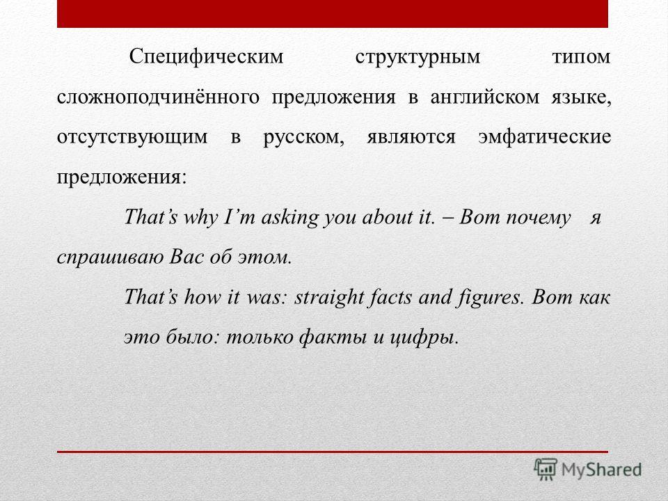 Специфическим структурным типом сложноподчинённого предложения в английском языке, отсутствующим в русском, являются эмфатические предложения: Thats why Im asking you about it. Вот почему я спрашиваю Вас об этом. Thats how it was: straight facts and