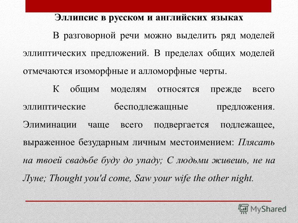 Эллипсис в русском и английских языках В разговорной речи можно выделить ряд моделей эллиптических предложений. В пределах общих моделей отмечаются изоморфные и алломорфные черты. К общим моделям относятся прежде всего эллиптические бесподлежащные пр