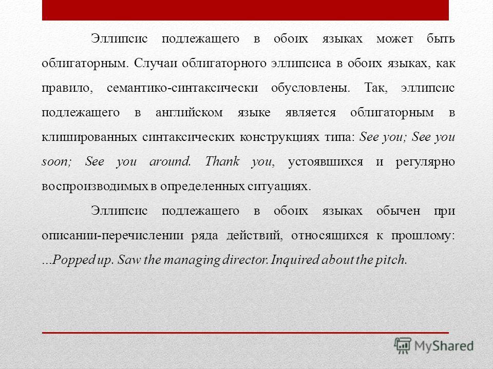 Эллипсис подлежащего в обоих языках может быть облигаторным. Случаи облигаторного эллипсиса в обоих языках, как правило, семантико-синтаксически обусловлены. Так, эллипсис подлежащего в английском языке является облигаторным в клишированных синтаксич
