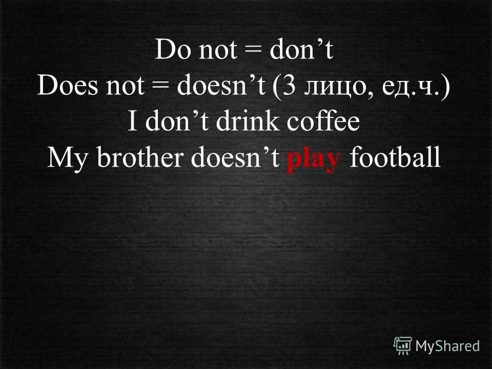 Do not = dont Does not = doesnt (3 лицо, ед.ч.) I dont drink coffee My brother doesnt play football