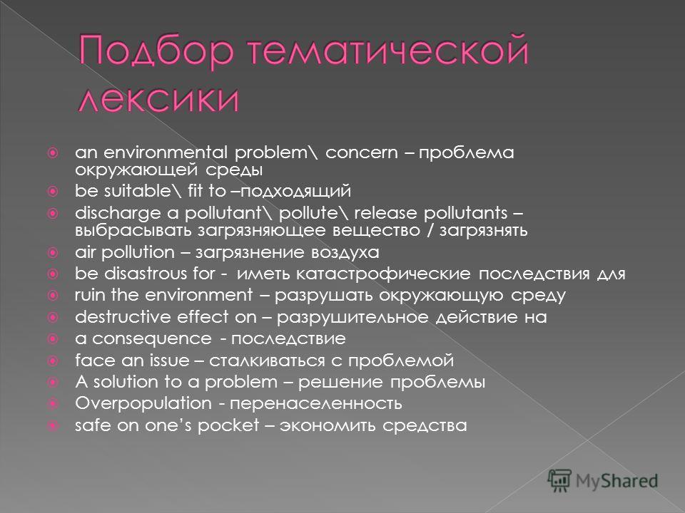 an environmental problem\ concern – проблема окружающей среды be suitable\ fit to –подходящий discharge a pollutant\ pollute\ release pollutants – выбрасывать загрязняющее вещество / загрязнять air pollution – загрязнение воздуха be disastrous for -