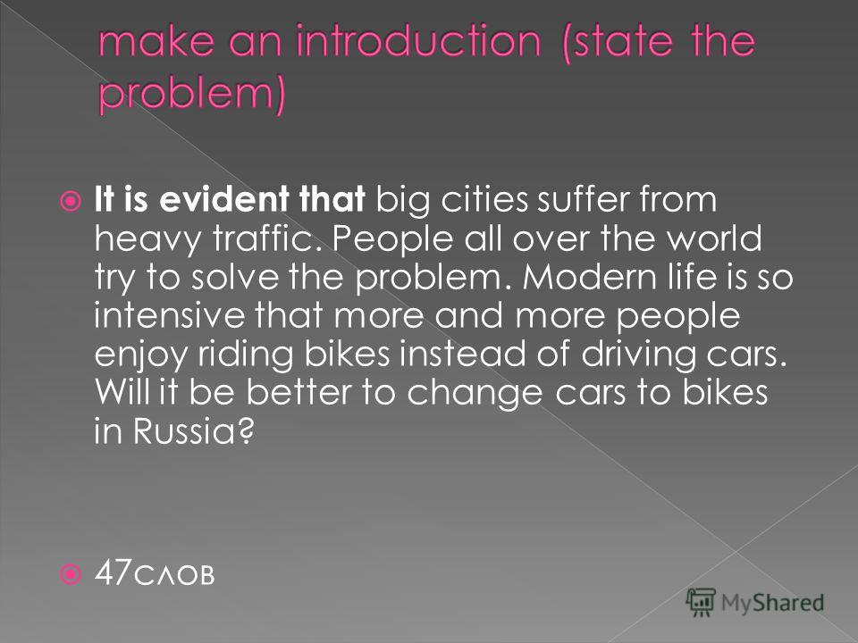 It is evident that big cities suffer from heavy traffic. People all over the world try to solve the problem. Modern life is so intensive that more and more people enjoy riding bikes instead of driving cars. Will it be better to change cars to bikes i