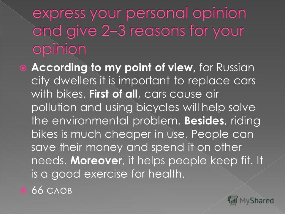 According to my point of view, for Russian city dwellers it is important to replace cars with bikes. First of all, cars cause air pollution and using bicycles will help solve the environmental problem. Besides, riding bikes is much cheaper in use. Pe