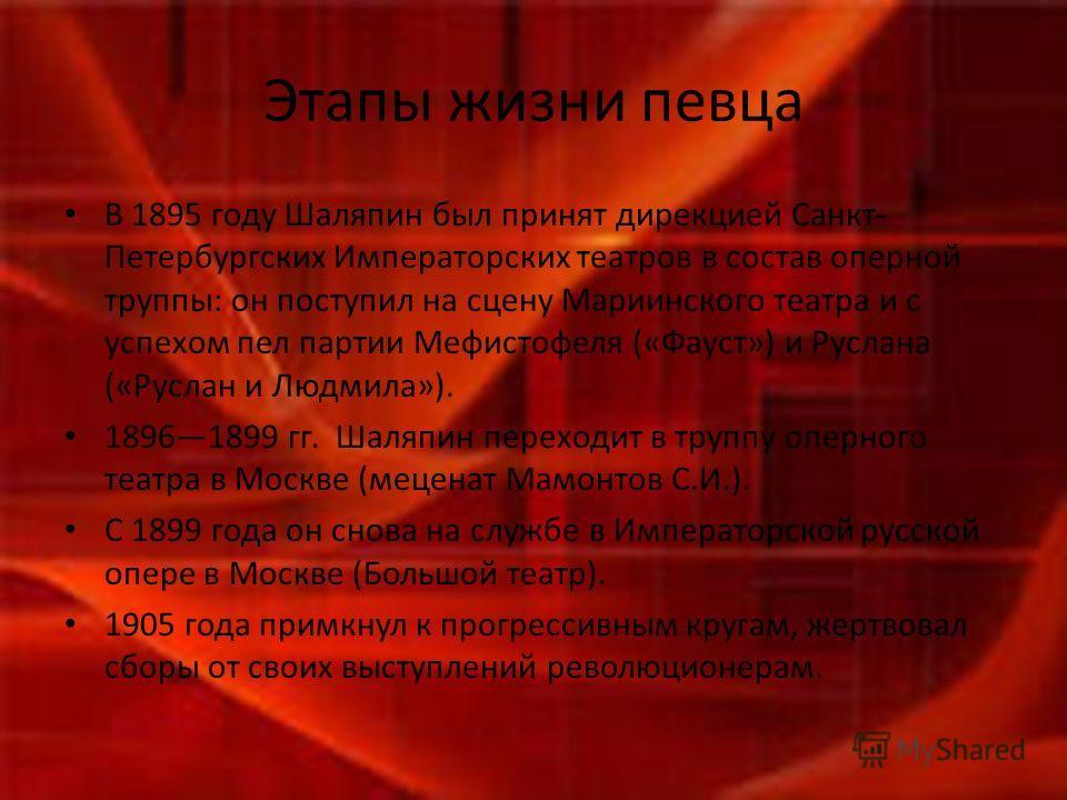 Этапы жизни певца В 1895 году Шаляпин был принят дирекцией Санкт- Петербургских Императорских театров в состав оперной труппы: он поступил на сцену Мариинского театра и с успехом пел партии Мефистофеля («Фауст») и Руслана («Руслан и Людмила»). 189618