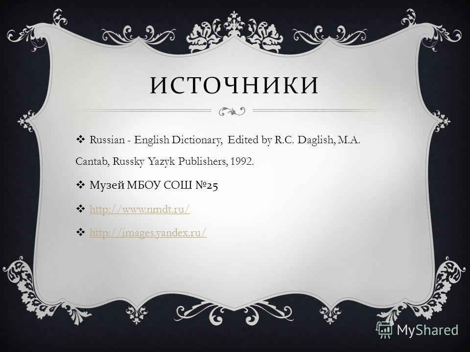 ИСТОЧНИКИ Russian - English Dictionary, Edited by R.C. Daglish, M.A. Cantab, Russky Yazyk Publishers, 1992. Музей МБОУ СОШ 25 http://www.nmdt.ru/ http://images.yandex.ru/