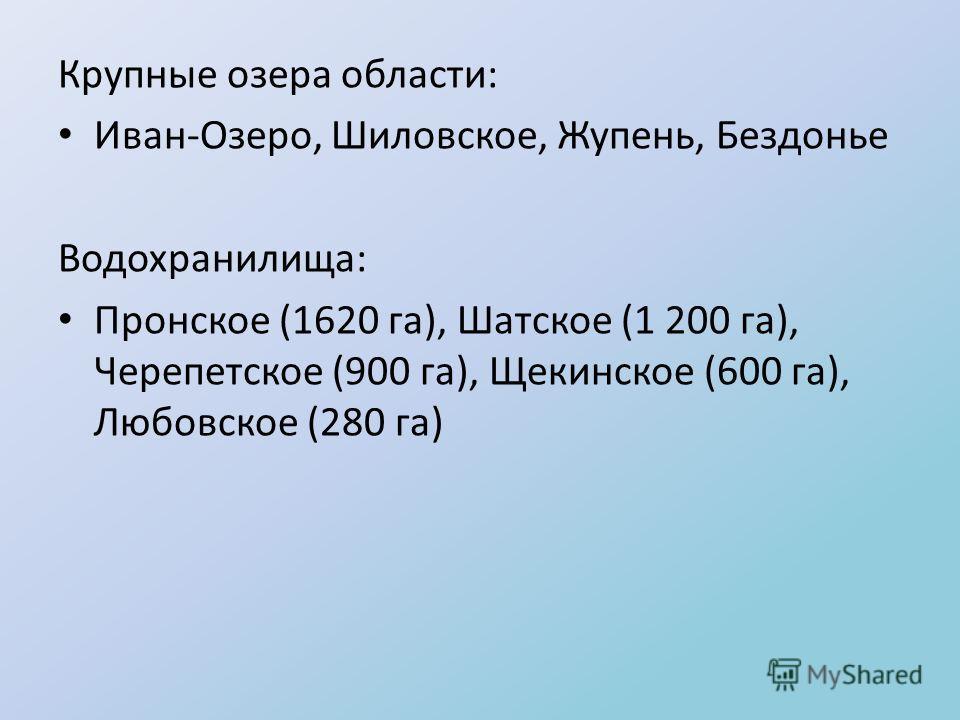 Крупные озера области: Иван-Озеро, Шиловское, Жупень, Бездонье Водохранилища: Пронское (1620 га), Шатское (1 200 га), Черепетское (900 га), Щекинское (600 га), Любовское (280 га)