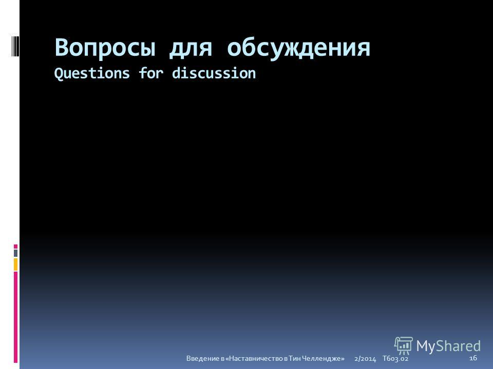 Вопросы для обсуждения Questions for discussion 2/2014 T603.02 16 Введение в «Наставничество в Тин Челлендже»