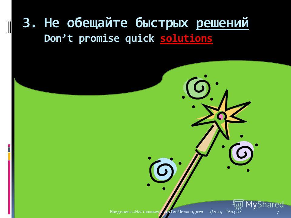 3. Не обещайте быстрых решений Dont promise quick solutions 2/2014 T603.02 7 Введение в «Наставничество в Тин Челлендже»