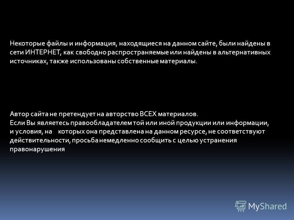 Некоторые файлы и информация, находящиеся на данном сайте, были найдены в сети ИНТЕРНЕТ, как свободно распространяемые или найдены в альтернативных источниках, также использованы собственные материалы. Автор сайта не претендует на авторство ВСЕХ мате