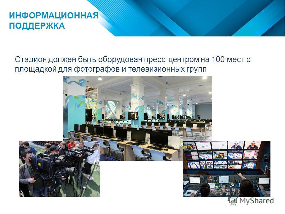 ИНФОРМАЦИОННАЯ ПОДДЕРЖКА Стадион должен быть оборудован пресс-центром на 100 мест с площадкой для фотографов и телевизионных групп