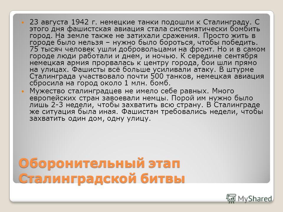 Оборонительный этап Сталинградской битвы 23 августа 1942 г. немецкие танки подошли к Сталинграду. С этого дня фашистская авиация стала систематически бомбить город. На земле также не затихали сражения. Просто жить в городе было нельзя – нужно было бо