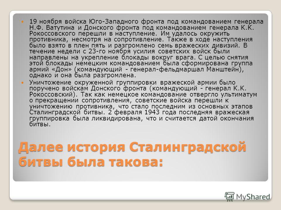 Далее история Сталинградской битвы была такова: 19 ноября войска Юго-Западного фронта под командованием генерала Н.Ф. Ватутина и Донского фронта под командованием генерала К.К. Рокоссовского перешли в наступление. Им удалось окружить противника, несм