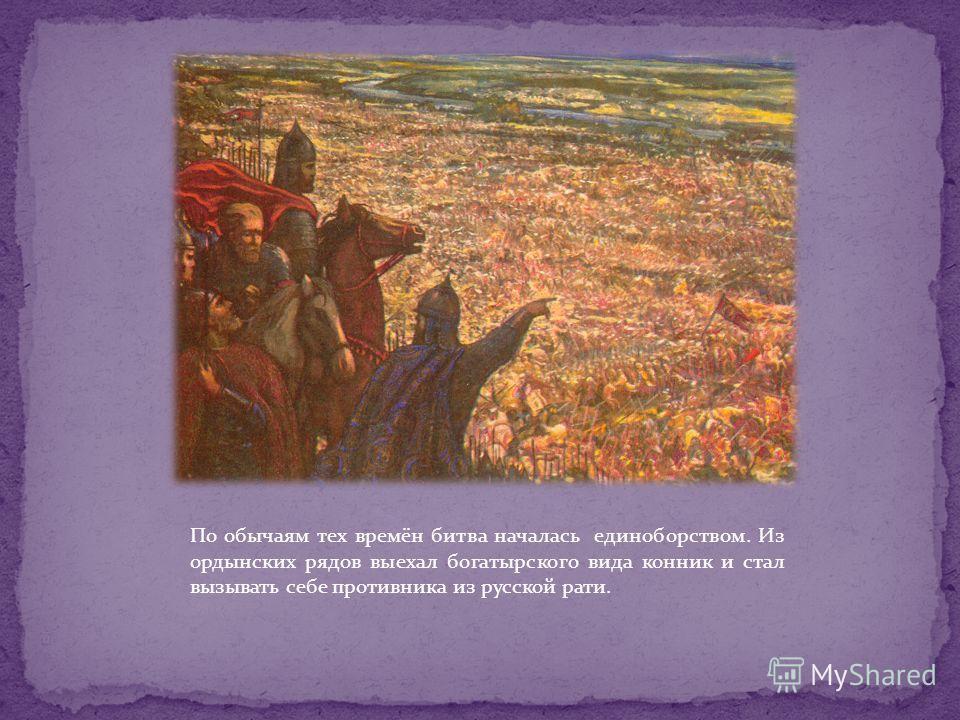 По обычаям тех времён битва началась единоборством. Из ордынских рядов выехал богатырского вида конник и стал вызывать себе противника из русской рати.