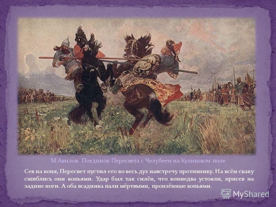 М.Авилов. Поединок Пересвета с Челубеем на Куликовом поле Сев на коня, Пересвет пустил его во весь дух навстречу противнику. На всём скаку сшиблись они копьями. Удар был так силён, что кониедва устояли, присев на задние ноги. А оба всадника пали мёрт