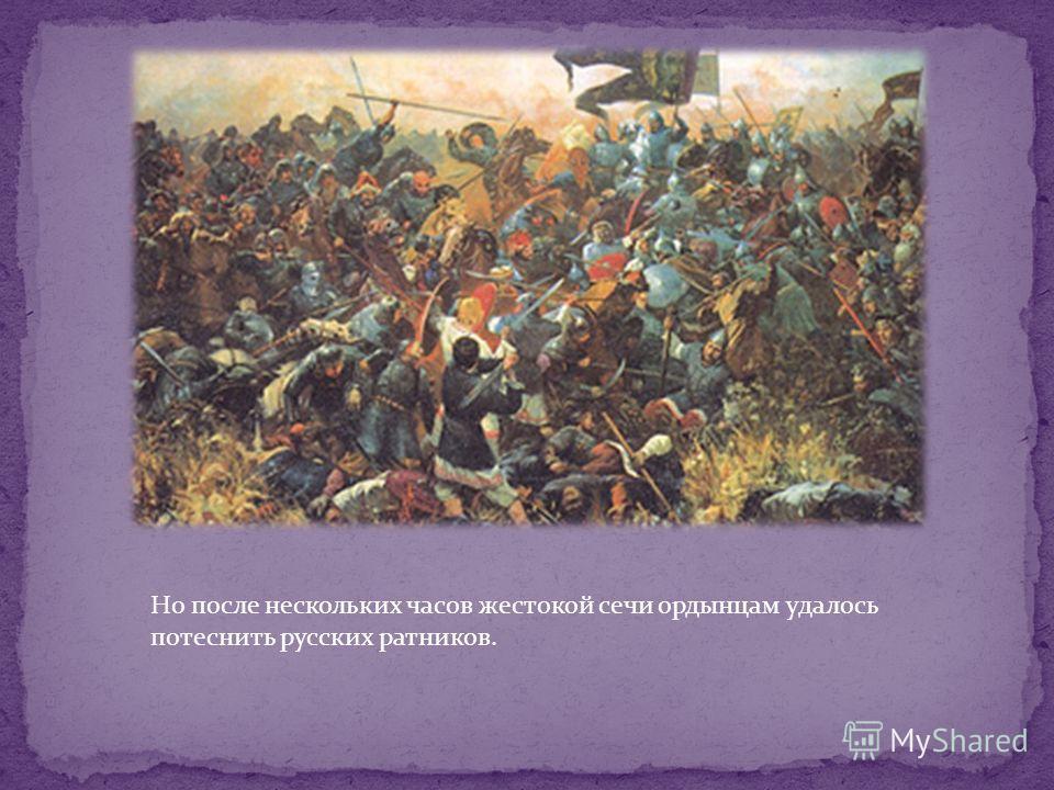 Но после нескольких часов жестокой сечи ордынцам удалось потеснить русских ратников.