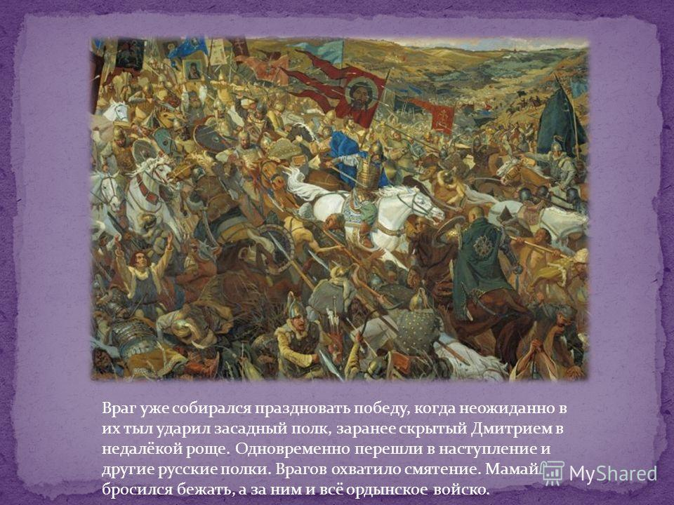 Враг уже собирался праздновать победу, когда неожиданно в их тыл ударил засадный полк, заранее скрытый Дмитрием в недалёкой роще. Одновременно перешли в наступление и другие русские полки. Врагов охватило смятение. Мамай бросился бежать, а за ним и в