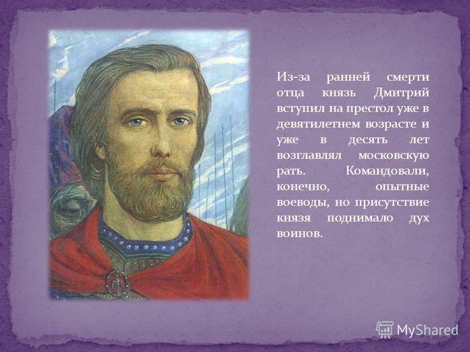 Из-за ранней смерти отца князь Дмитрий вступил на престол уже в девятилетнем возрасте и уже в десять лет возглавлял московскую рать. Командовали, конечно, опытные воеводы, но присутствие князя поднимало дух воинов.