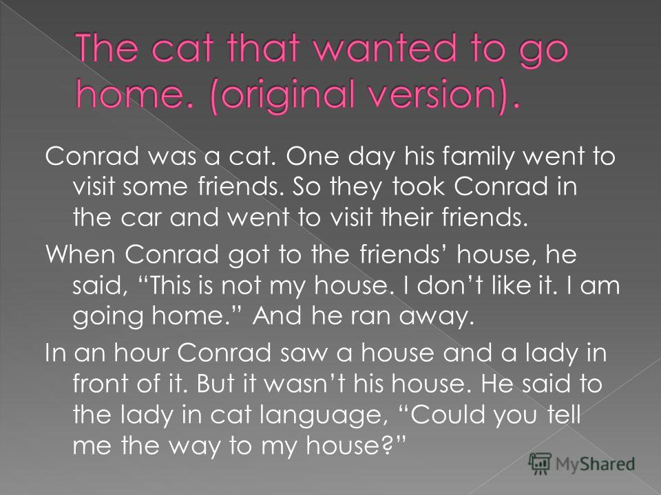 Conrad was a cat. One day his family went to visit some friends. So they took Conrad in the car and went to visit their friends. When Conrad got to the friends house, he said, This is not my house. I dont like it. I am going home. And he ran away. In
