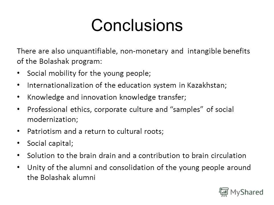 Conclusions There are also unquantifiable, non-monetary and intangible benefits of the Bolashak program: Social mobility for the young people; Internationalization of the education system in Kazakhstan; Knowledge and innovation knowledge transfer; Pr