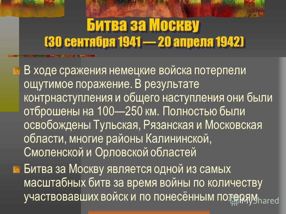 Битва за Москву (30 сентября 1941 20 апреля 1942) В ходе сражения немецкие войска потерпели ощутимое поражение. В результате контрнаступления и общего наступления они были отброшены на 100250 км. Полностью были освобождены Тульская, Рязанская и Моско
