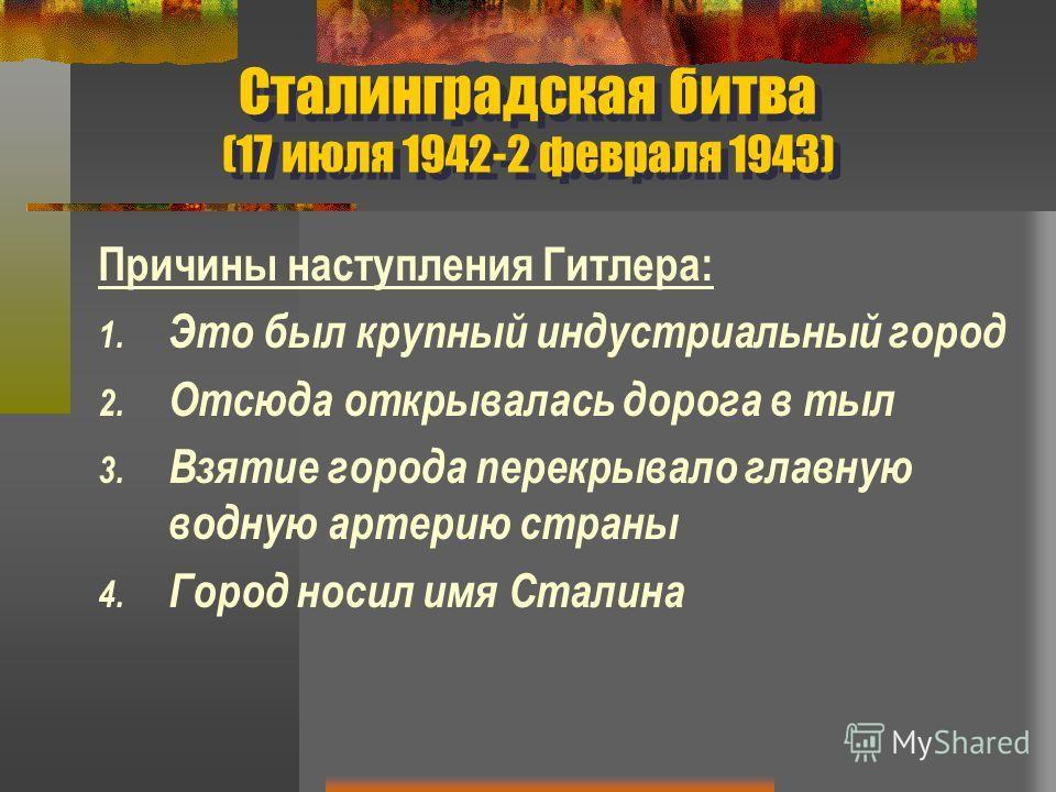 Сталинградская битва (17 июля 1942-2 февраля 1943) Причины наступления Гитлера: 1. Это был крупный индустриальный город 2. Отсюда открывалась дорога в тыл 3. Взятие города перекрывало главную водную артерию страны 4. Город носил имя Сталина
