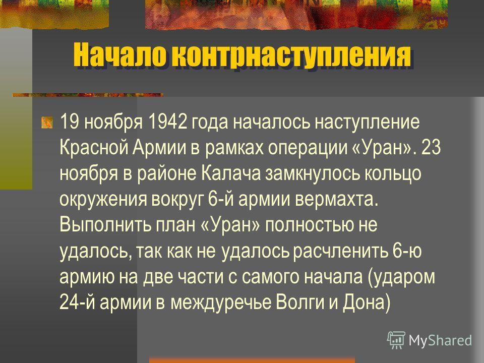 Начало контрнаступления 19 ноября 1942 года началось наступление Красной Армии в рамках операции «Уран». 23 ноября в районе Калача замкнулось кольцо окружения вокруг 6-й армии вермахта. Выполнить план «Уран» полностью не удалось, так как не удалось р