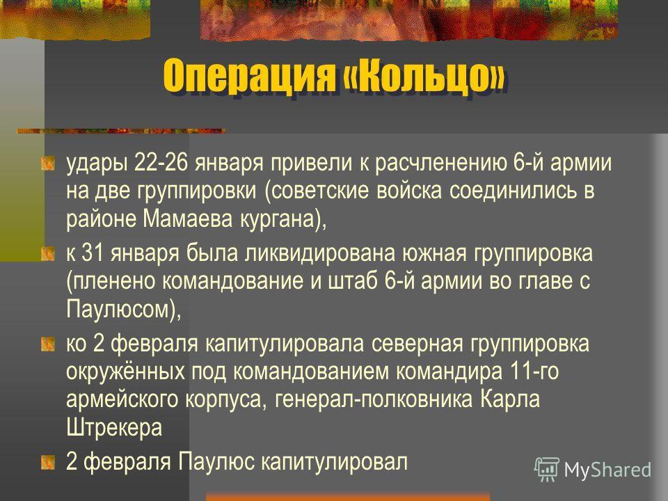 Операция «Кольцо» удары 22-26 января привели к расчленению 6-й армии на две группировки (советские войска соединились в районе Мамаева кургана), к 31 января была ликвидирована южная группировка (пленено командование и штаб 6-й армии во главе с Паулюс