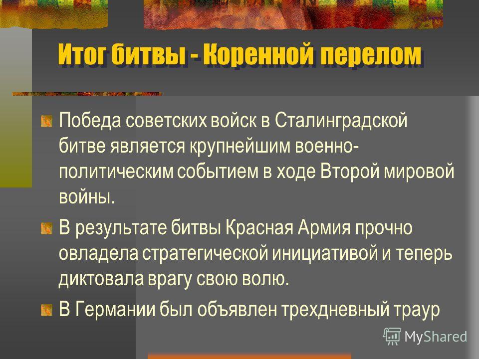 Итог битвы - Коренной перелом Победа советских войск в Сталинградской битве является крупнейшим военно- политическим событием в ходе Второй мировой войны. В результате битвы Красная Армия прочно овладела стратегической инициативой и теперь диктовала