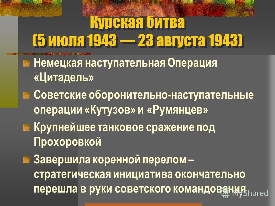 Курская битва (5 июля 1943 23 августа 1943) Немецкая наступательная Операция «Цитадель» Советские оборонительно-наступательные операции «Кутузов» и «Румянцев» Крупнейшее танковое сражение под Прохоровкой Завершила коренной перелом – стратегическая ин