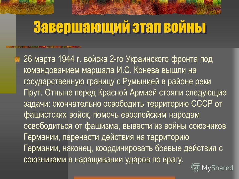 Завершающий этап войны 26 марта 1944 г. войска 2-го Украинского фронта под командованием маршала И.С. Конева вышли на государственную границу с Румынией в районе реки Прут. Отныне перед Красной Армией стояли следующие задачи: окончательно освободить