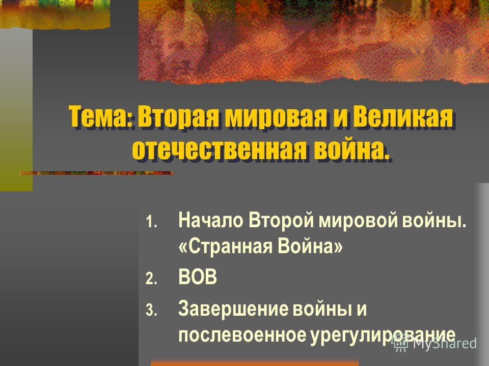 Тема: Вторая мировая и Великая отечественная война. 1. Начало Второй мировой войны. «Странная Война» 2. ВОВ 3. Завершение войны и послевоенное урегулирование