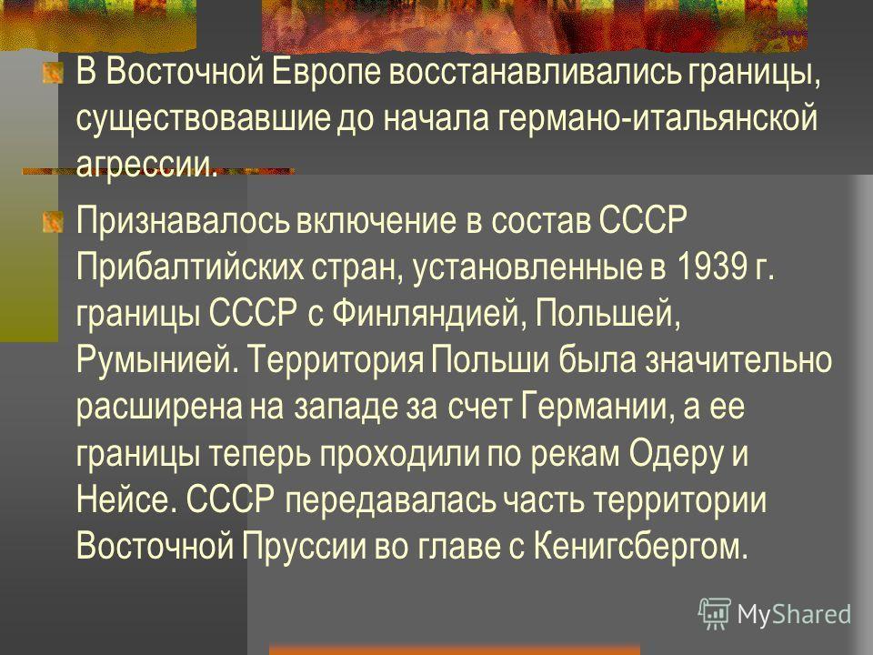 В Восточной Европе восстанавливались границы, существовавшие до начала германо-итальянской агрессии. Признавалось включение в состав СССР Прибалтийских стран, установленные в 1939 г. границы СССР с Финляндией, Польшей, Румынией. Территория Польши был